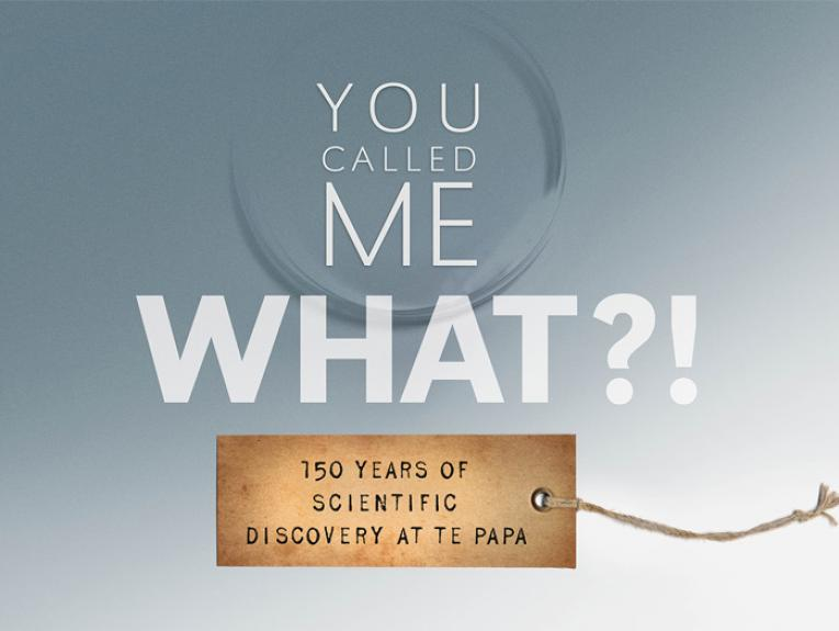 You Called Me What?! 150 years of scientific discovery at Te Papa