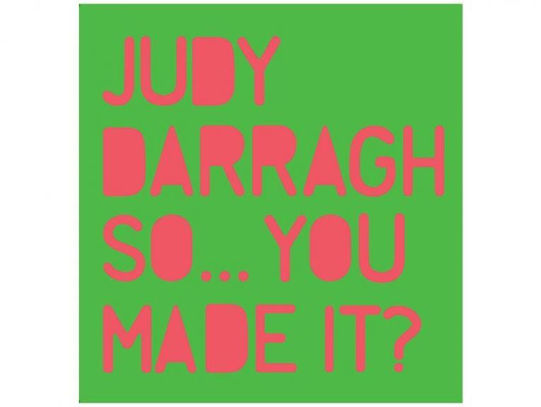 Judy Darragh: So...You Made It?